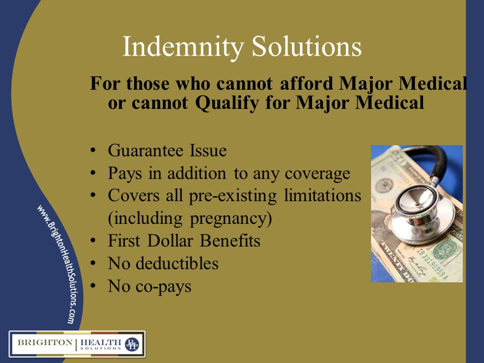Indemnity Solutions For those who cannot afford Major Medical or cannot Qualify for Major Medical Guarantee Issue Pays in addition to any coverage Covers all pre-existing limitations (including pregnancy) First Dollar Benefits No deductibles No co-pays