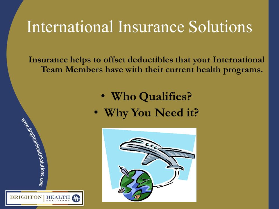 International Insurance Solutions Insurance helps to offset deductibles that your International Team Members have with their current health programs.