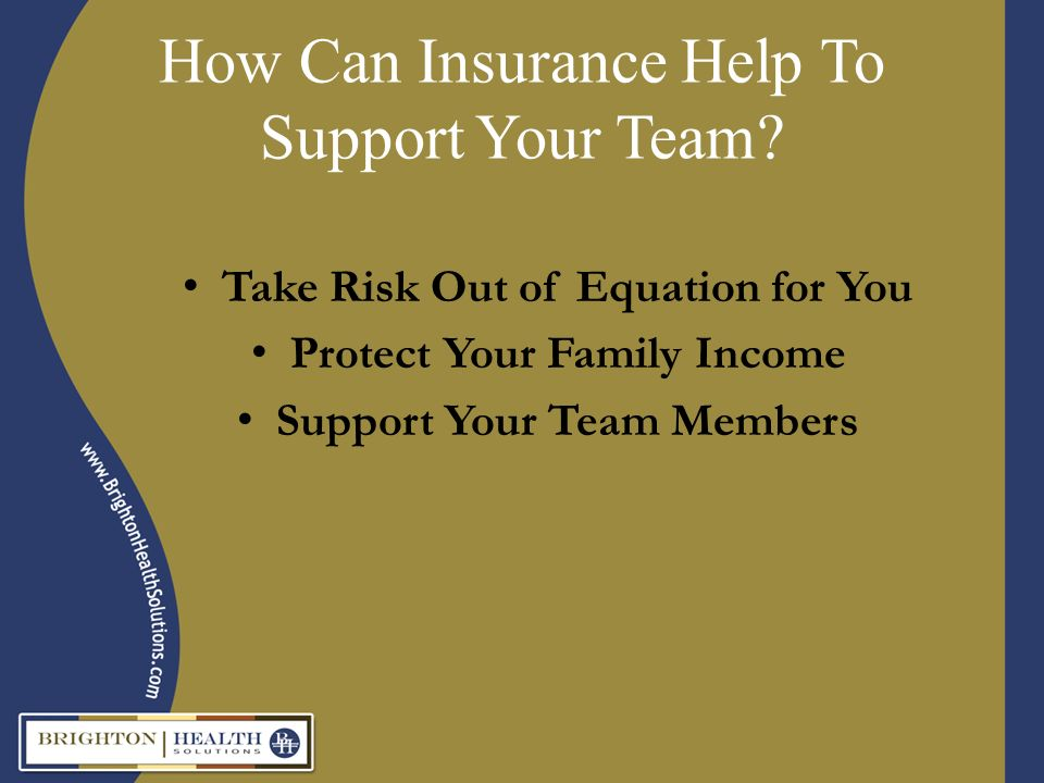 How Can Insurance Help To Support Your Team? Take Risk Out of Equation for You Protect Your Family Income Support Your Team Members