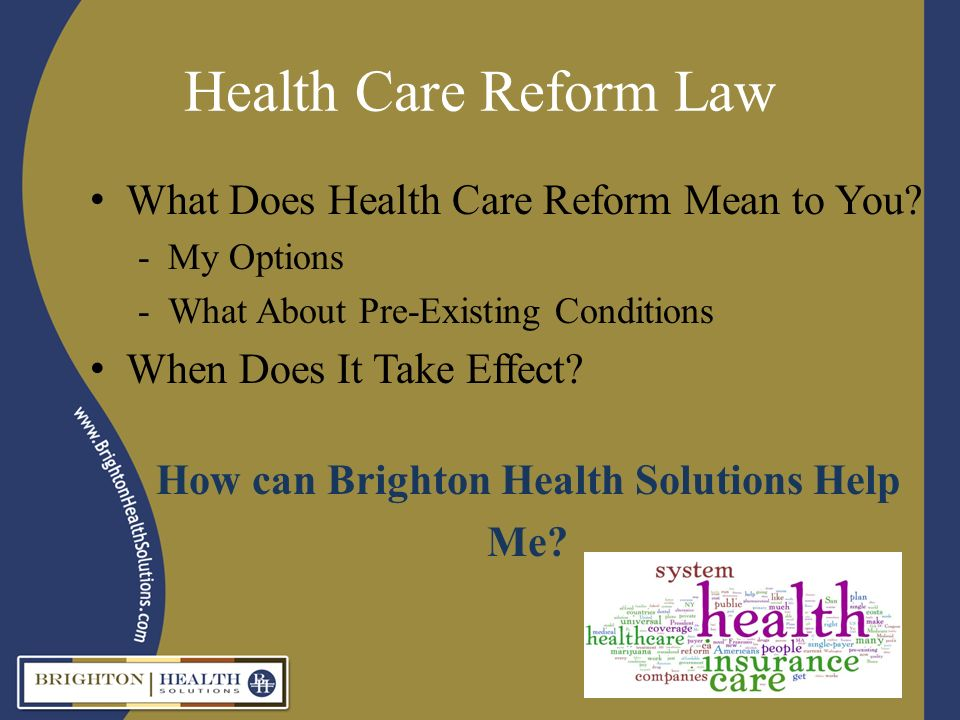 Health Care Reform Law What Does Health Care Reform Mean to You? -My Options -What About Pre-Existing Conditions When Does It Take Effect? How can Bri