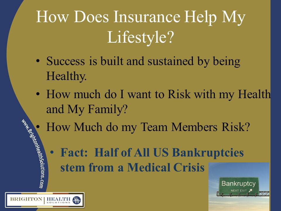 How Does Insurance Help My Lifestyle? Success is built and sustained by being Healthy. How much do I want to Risk with my Health and My Family? How Mu