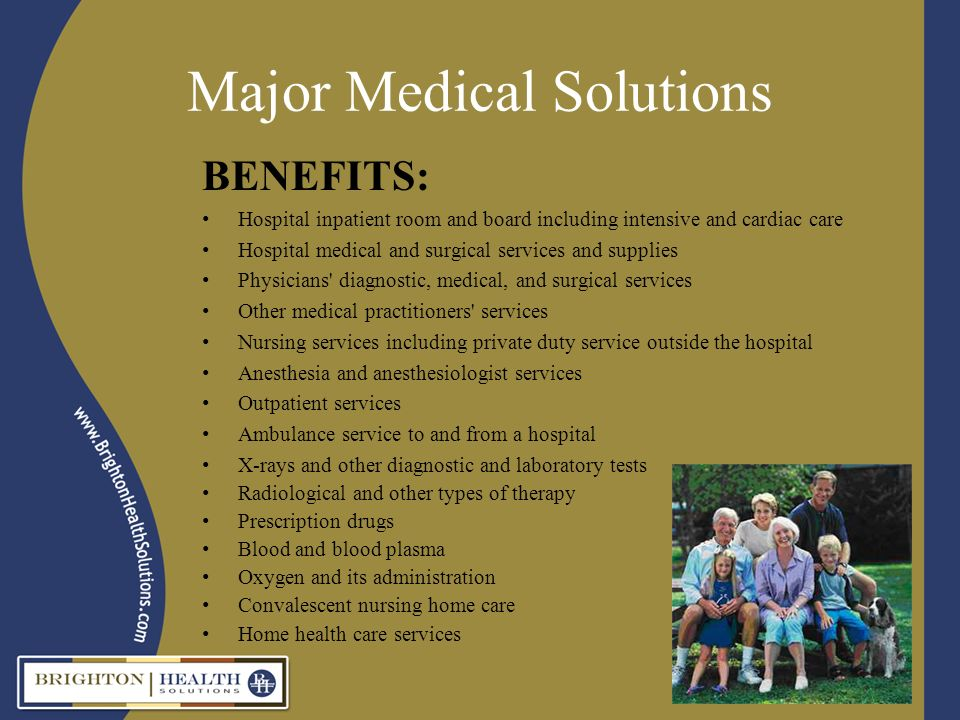 Major Medical Solutions BENEFITS: Hospital inpatient room and board including intensive and cardiac care Hospital medical and surgical services and supplies Physicians diagnostic, medical, and surgical services Other medical practitioners services Nursing services including private duty service outside the hospital Anesthesia and anesthesiologist services Outpatient services Ambulance service to and from a hospital X-rays and other diagnostic and laboratory tests Radiological and other types of therapy Prescription drugs Blood and blood plasma Oxygen and its administration Convalescent nursing home care Home health care services