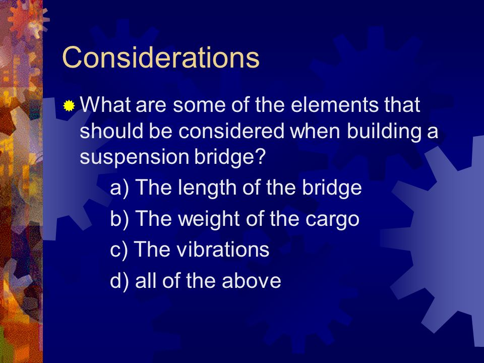Considerations What are some of the elements that should be considered when building a suspension bridge? a) The length of the bridge b) The weight of