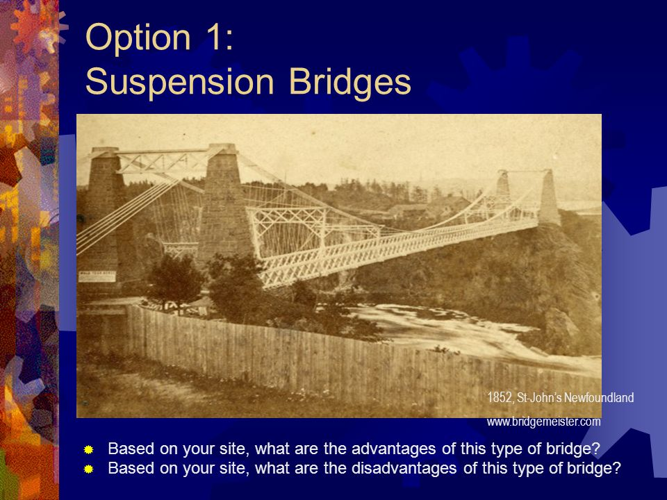 Option 1: Suspension Bridges Based on your site, what are the advantages of this type of bridge? Based on your site, what are the disadvantages of thi