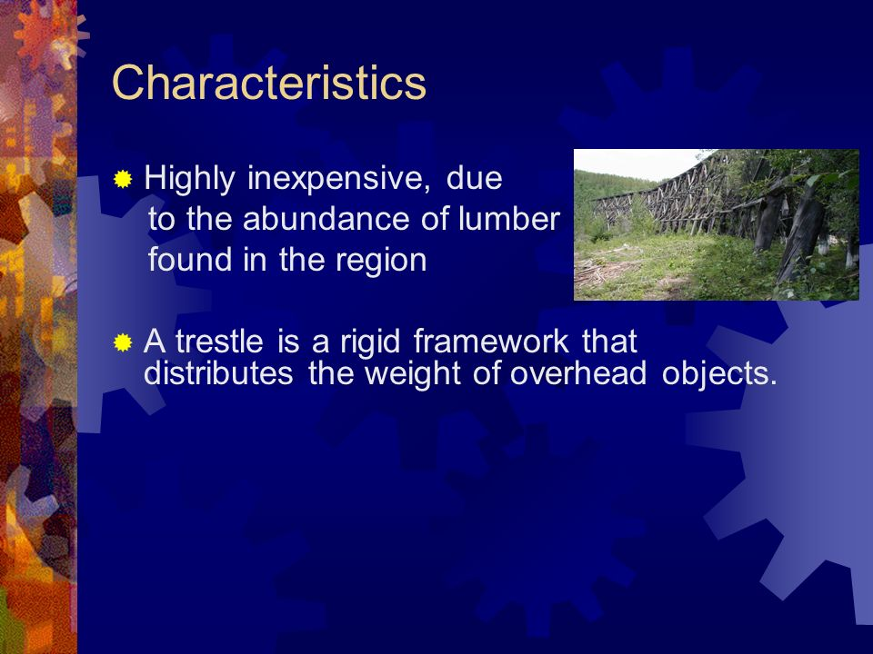 Characteristics Highly inexpensive, due to the abundance of lumber found in the region A trestle is a rigid framework that distributes the weight of overhead objects.