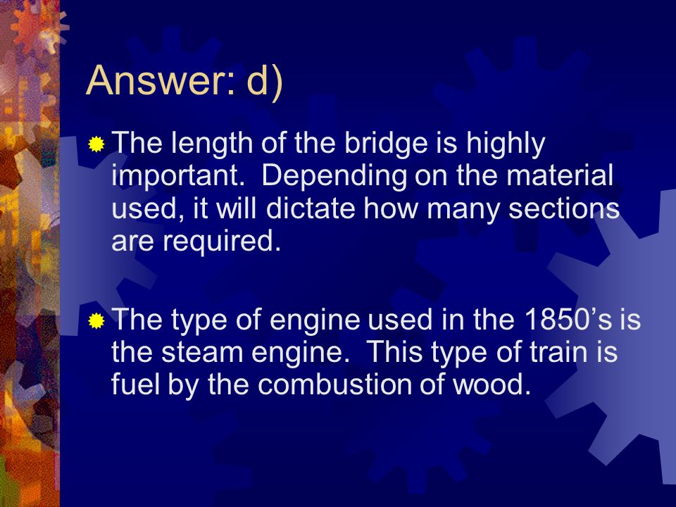 Answer: d) The length of the bridge is highly important. Depending on the material used, it will dictate how many sections are required. The type of e