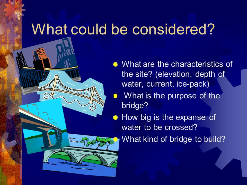 What could be considered? What are the characteristics of the site? (elevation, depth of water, current, ice-pack) What is the purpose of the bridge?
