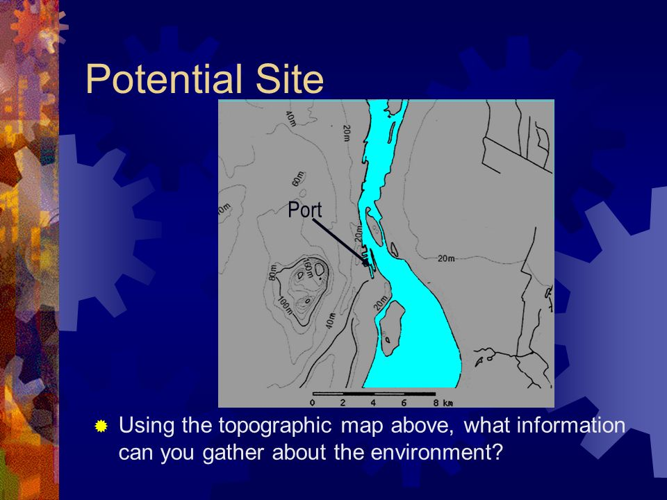 Potential Site Using the topographic map above, what information can you gather about the environment? Port