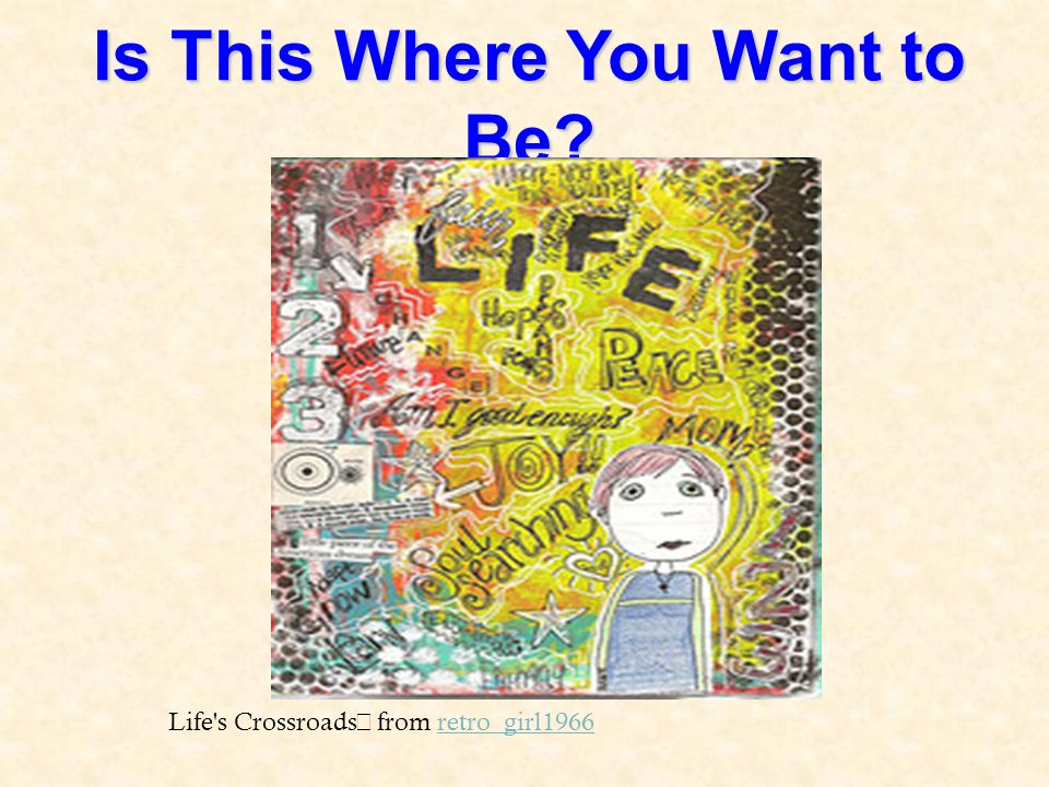 Is This Where You Want to Be? Life s Crossroads from retro_girl1966retro_girl1966
