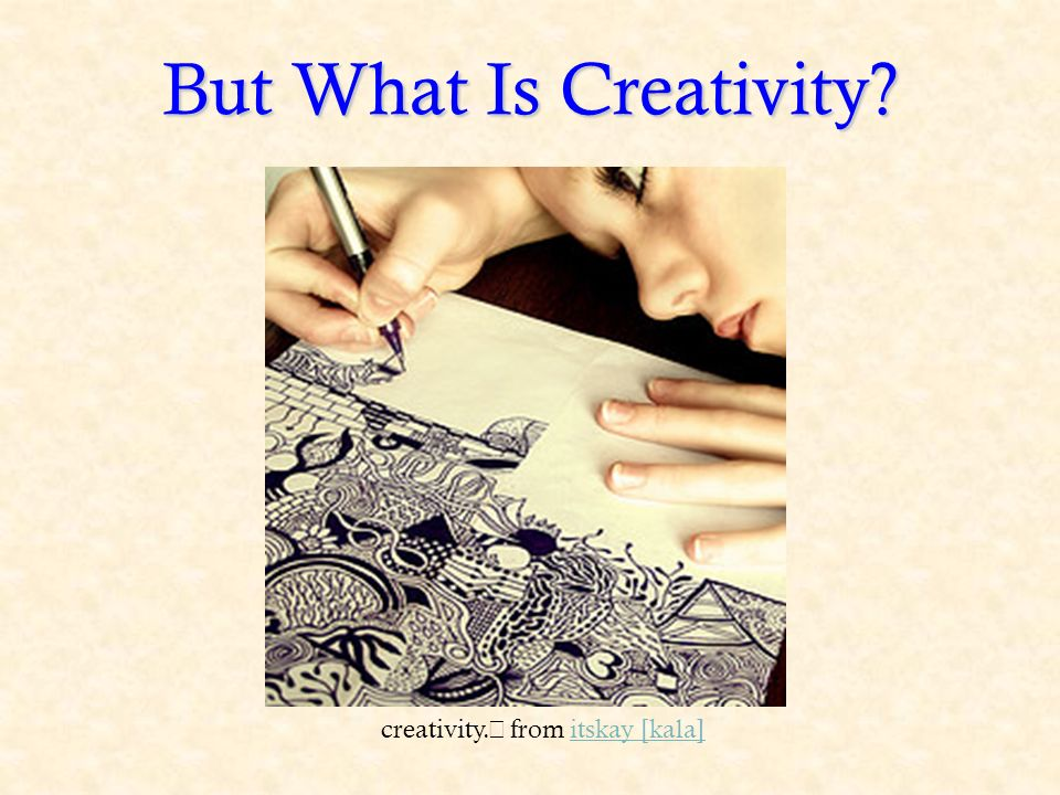But What Is Creativity creativity. from itskay [kala]itskay [kala]