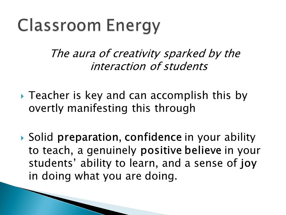 The aura of creativity sparked by the interaction of students Teacher is key and can accomplish this by overtly manifesting this through Solid preparation, confidence in your ability to teach, a genuinely positive believe in your students ability to learn, and a sense of joy in doing what you are doing.