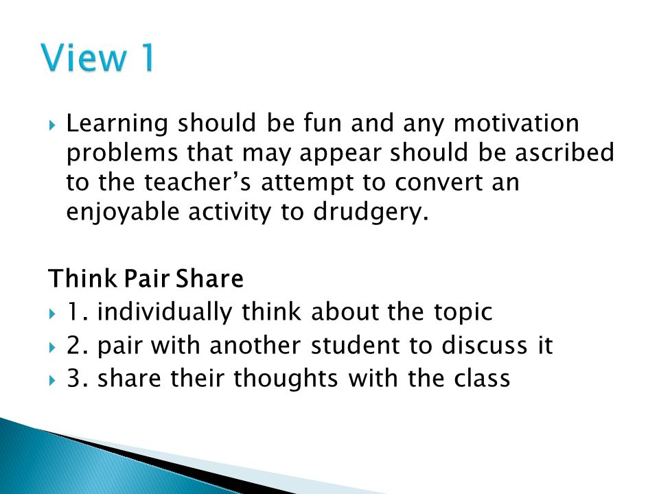 Learning should be fun and any motivation problems that may appear should be ascribed to the teachers attempt to convert an enjoyable activity to drudgery.
