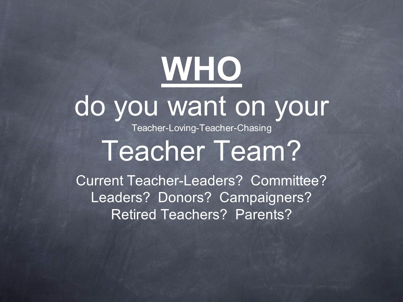 WHO do you want on your Teacher-Loving-Teacher-Chasing Teacher Team.