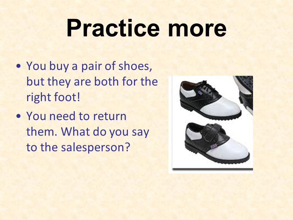 Practice more You buy a pair of shoes, but they are both for the right foot! You need to return them. What do you say to the salesperson?