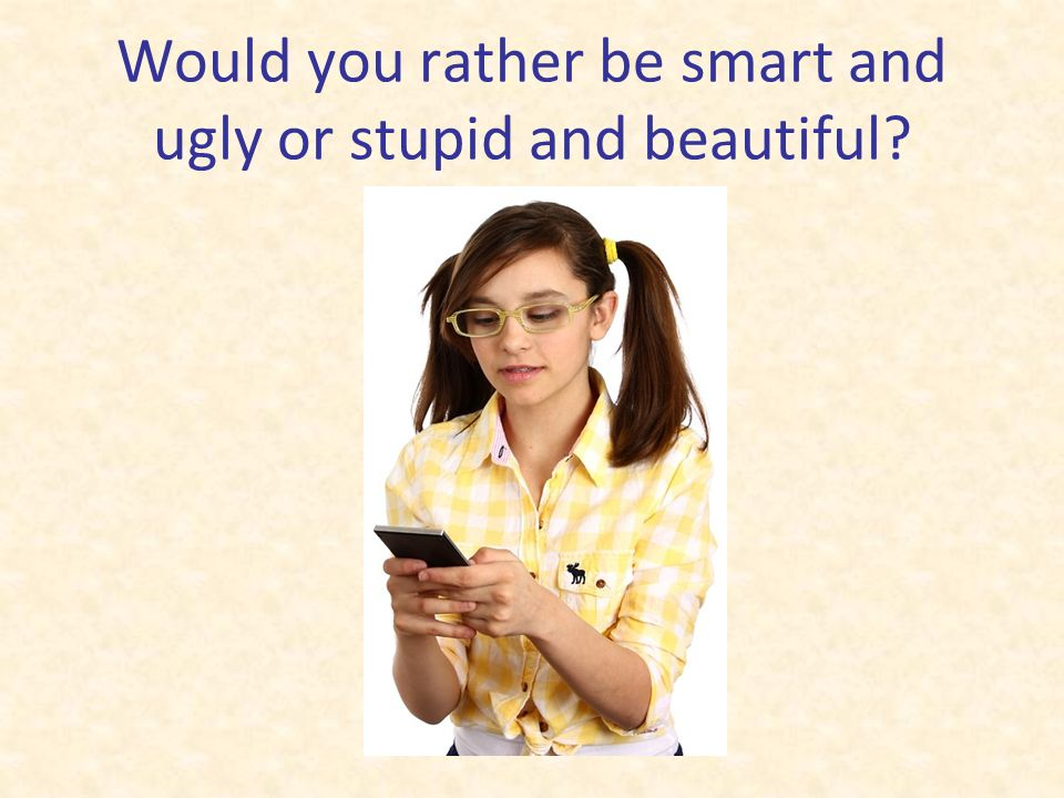 Would you rather be smart and ugly or stupid and beautiful?