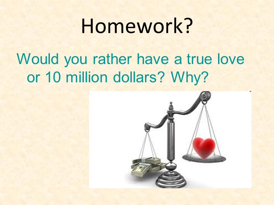 Homework? Would you rather have a true love or 10 million dollars? Why?
