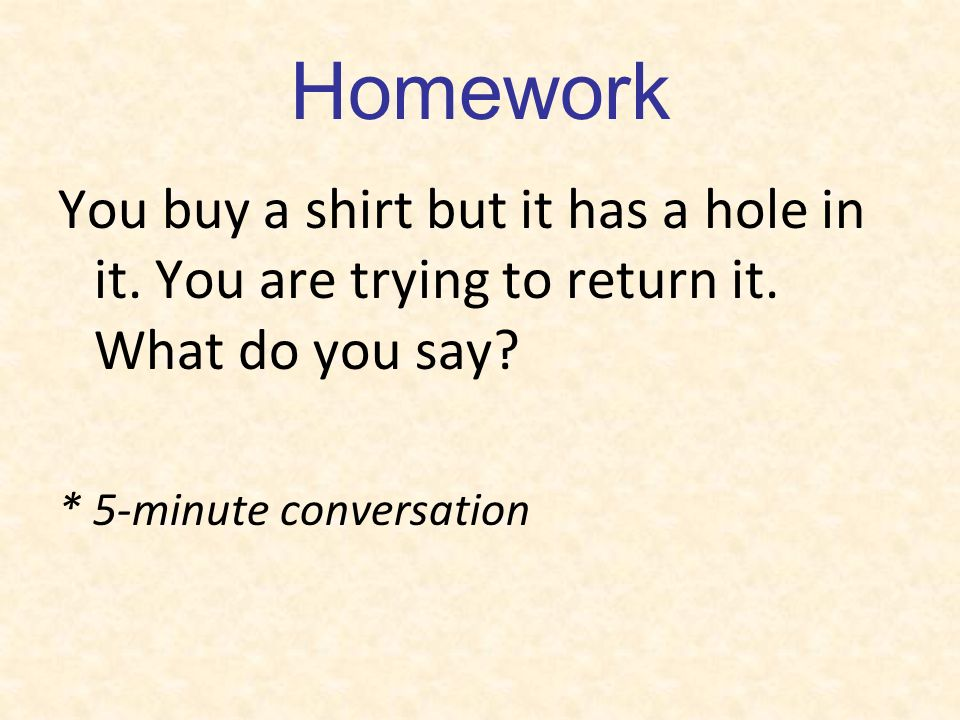 Homework You buy a shirt but it has a hole in it. You are trying to return it. What do you say? * 5-minute conversation