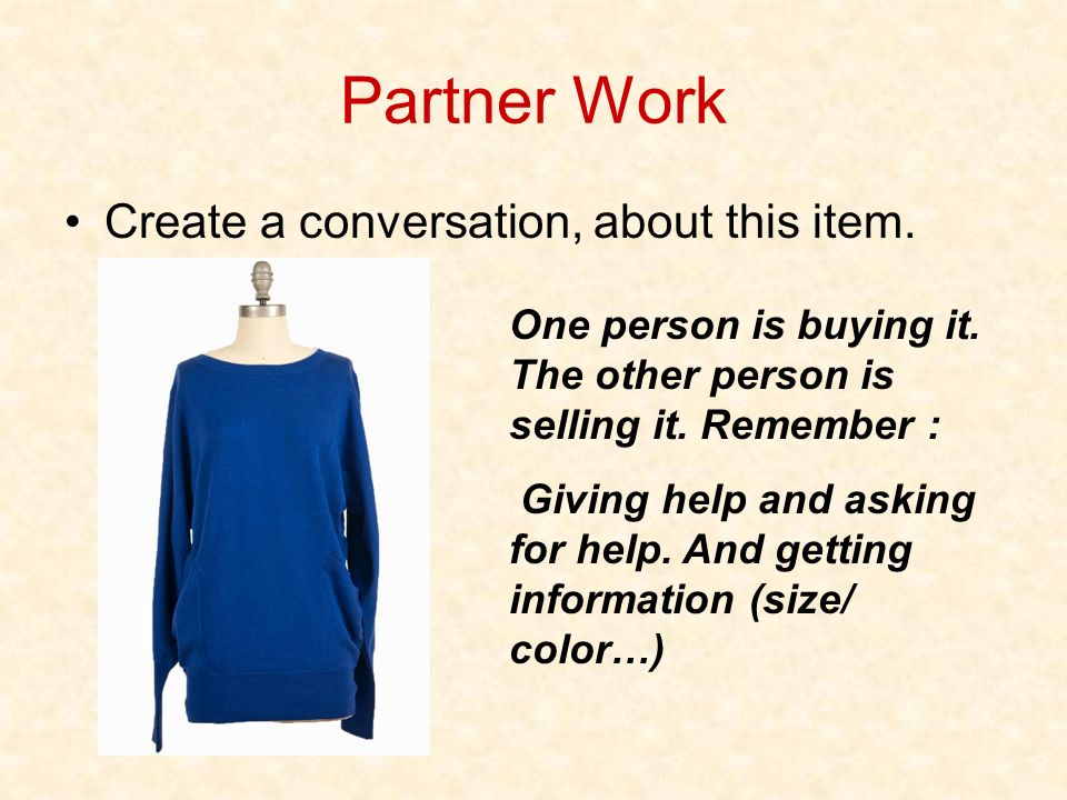 Partner Work Create a conversation, about this item. One person is buying it. The other person is selling it. Remember : Giving help and asking for he
