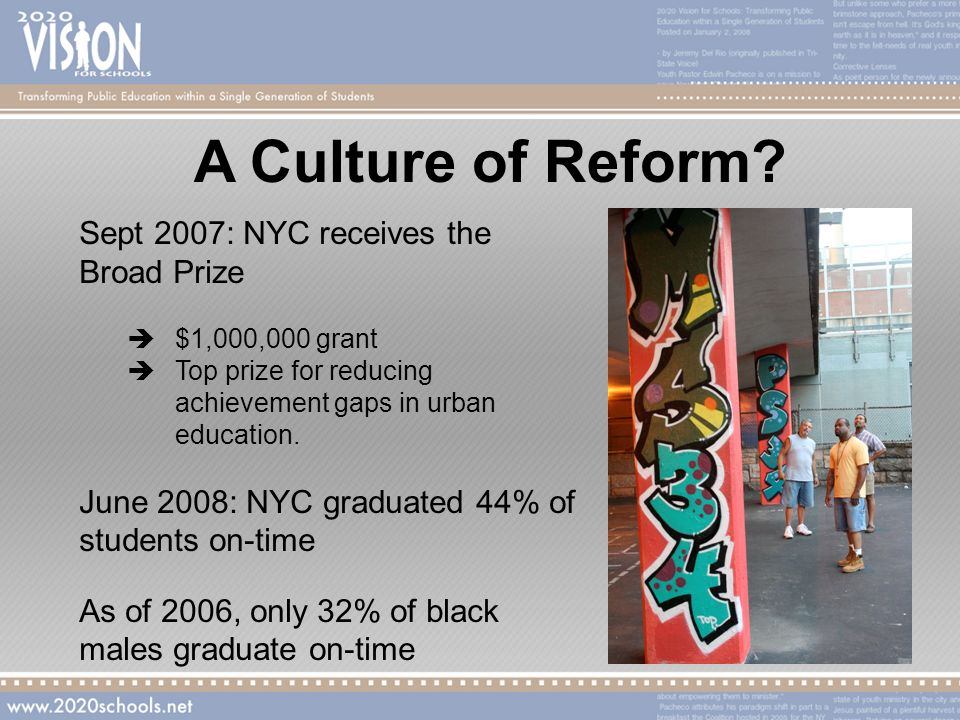 A Culture of Reform? Sept 2007: NYC receives the Broad Prize $1,000,000 grant Top prize for reducing achievement gaps in urban education. June 2008: N
