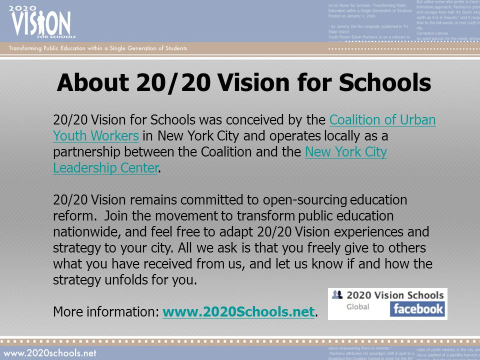 About 20/20 Vision for Schools 20/20 Vision for Schools was conceived by the Coalition of Urban Youth Workers in New York City and operates locally as a partnership between the Coalition and the New York City Leadership Center.Coalition of Urban Youth WorkersNew York City Leadership Center 20/20 Vision remains committed to open-sourcing education reform.