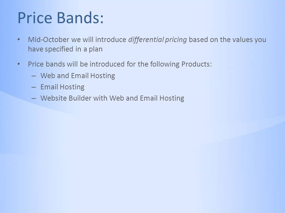 Price Bands: Mid-October we will introduce differential pricing based on the values you have specified in a plan Price bands will be introduced for the following Products: – Web and Email Hosting – Email Hosting – Website Builder with Web and Email Hosting