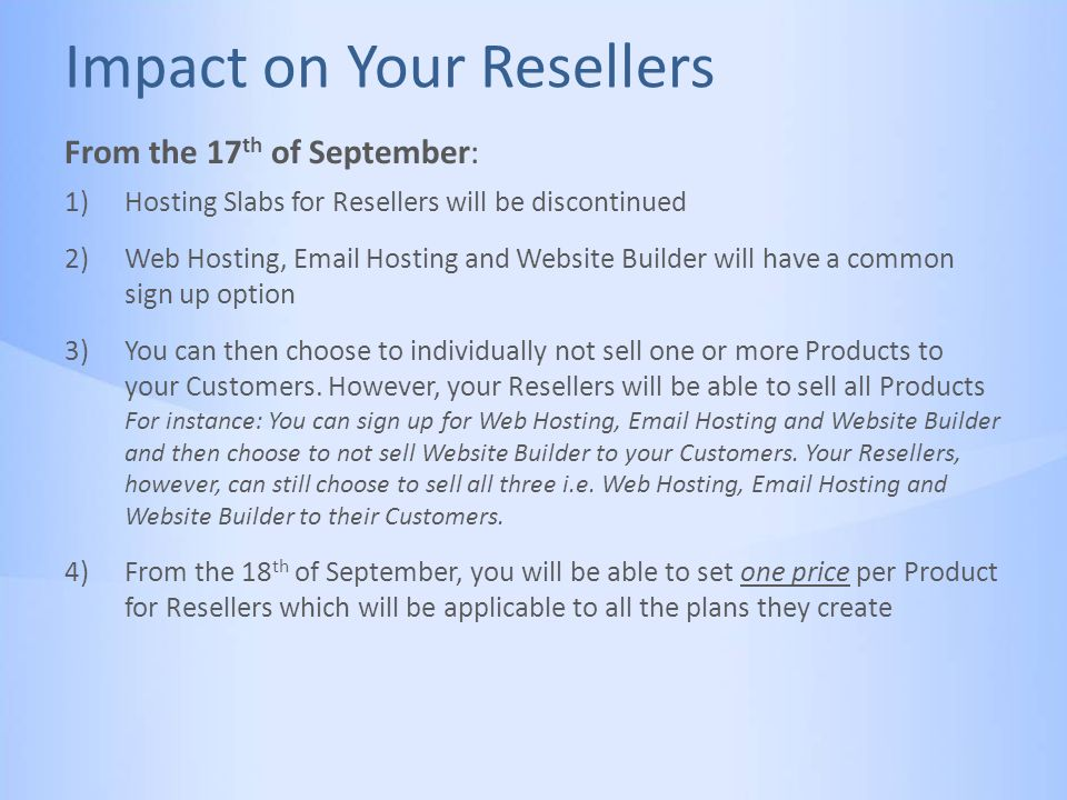 Impact on Your Resellers 1)Hosting Slabs for Resellers will be discontinued 2)Web Hosting, Email Hosting and Website Builder will have a common sign up option 3)You can then choose to individually not sell one or more Products to your Customers.