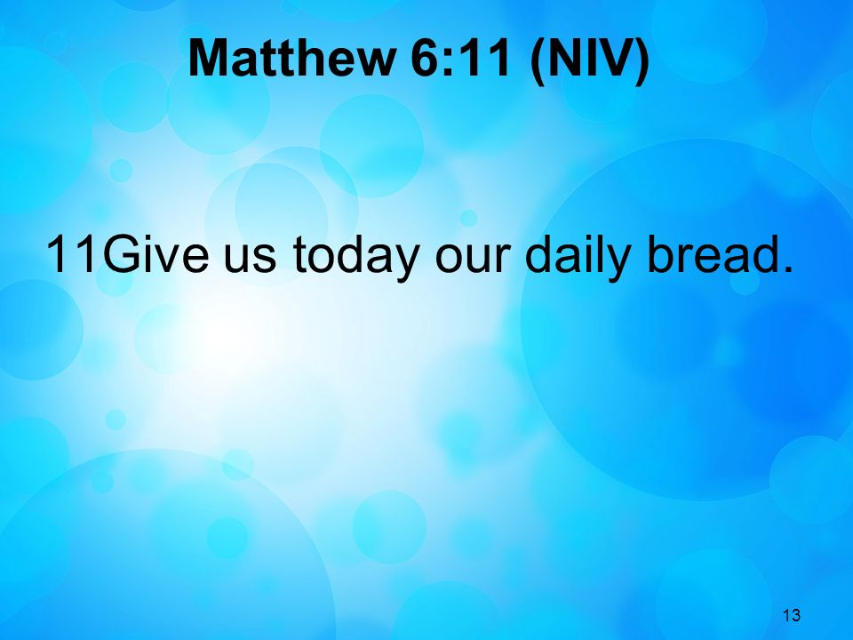 13 Matthew 6:11 (NIV) 11Give us today our daily bread.