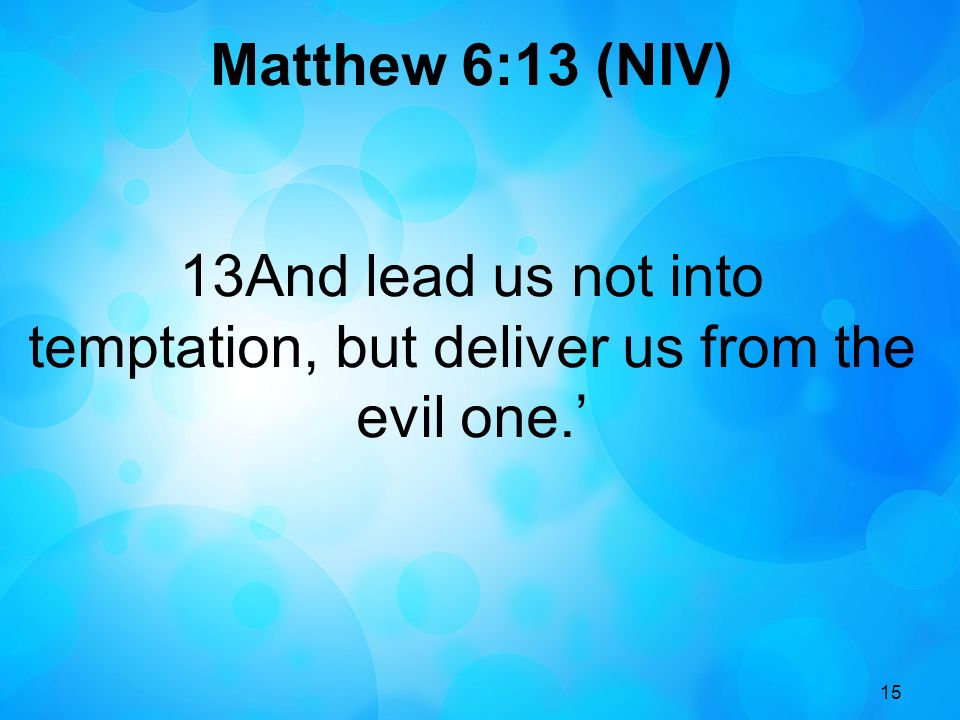 15 Matthew 6:13 (NIV) 13And lead us not into temptation, but deliver us from the evil one.