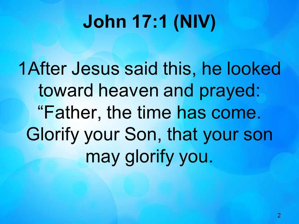 2 John 17:1 (NIV) 1After Jesus said this, he looked toward heaven and prayed: Father, the time has come. Glorify your Son, that your son may glorify y
