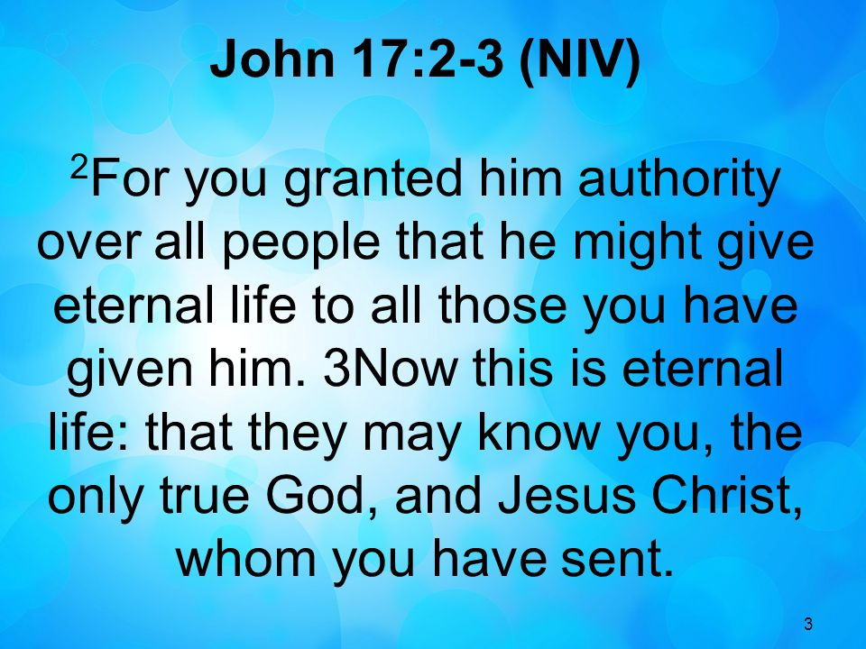 3 John 17:2-3 (NIV) 2 For you granted him authority over all people that he might give eternal life to all those you have given him. 3Now this is eter
