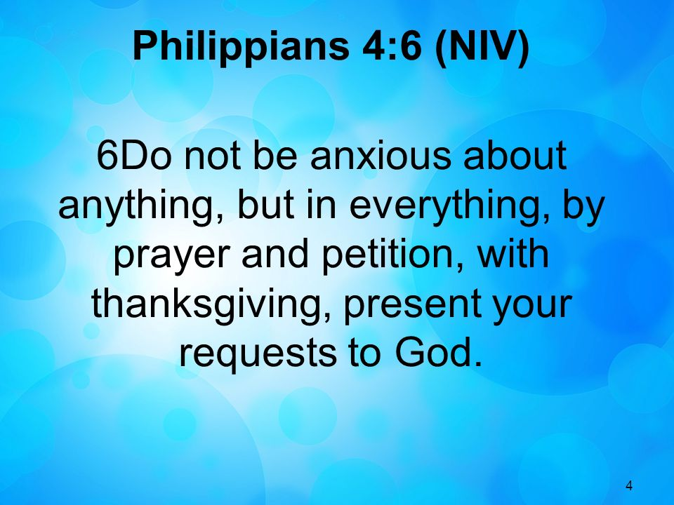 4 Philippians 4:6 (NIV) 6Do not be anxious about anything, but in everything, by prayer and petition, with thanksgiving, present your requests to God.