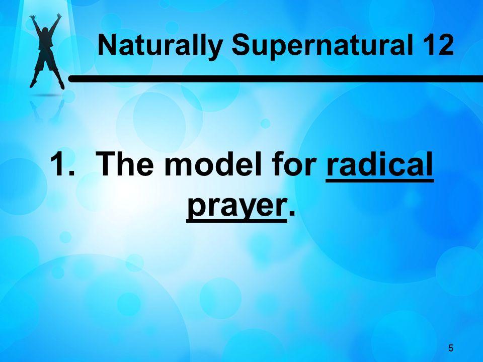 5 1. The model for radical prayer. Naturally Supernatural 12