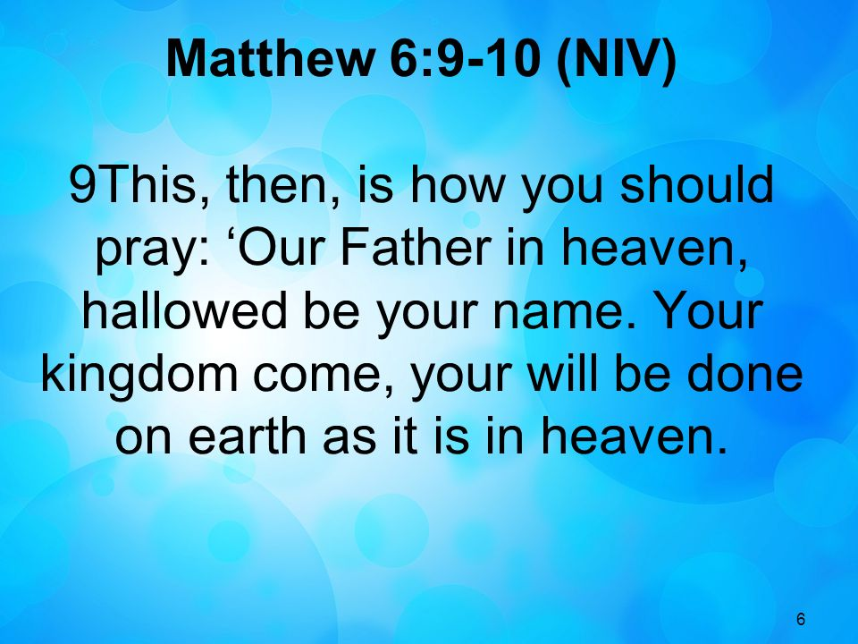 6 Matthew 6:9-10 (NIV) 9This, then, is how you should pray: Our Father in heaven, hallowed be your name. Your kingdom come, your will be done on earth