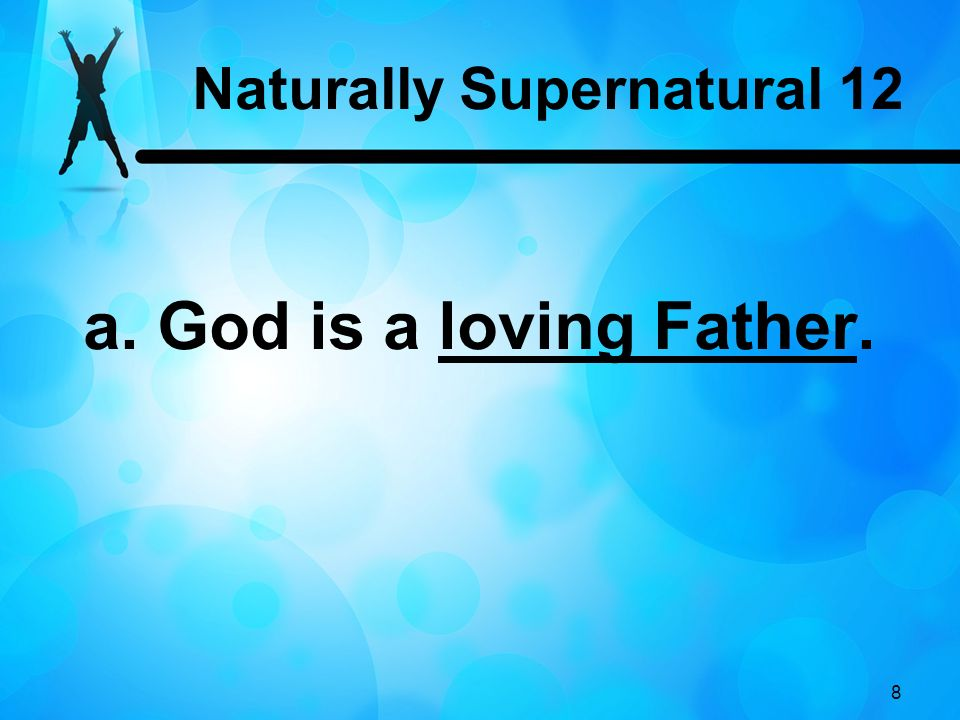 8 a. God is a loving Father. Naturally Supernatural 12
