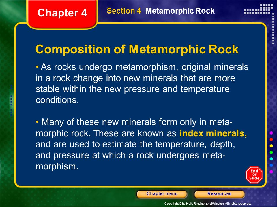 Copyright © by Holt, Rinehart and Winston. All rights reserved. ResourcesChapter menu Section 4 Metamorphic Rock Chapter 4 Composition of Metamorphic