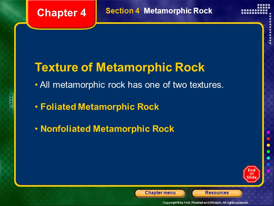 Copyright © by Holt, Rinehart and Winston. All rights reserved. ResourcesChapter menu Section 4 Metamorphic Rock Chapter 4 Texture of Metamorphic Rock