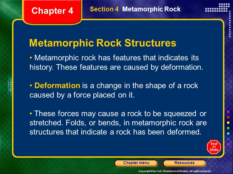 Copyright © by Holt, Rinehart and Winston. All rights reserved. ResourcesChapter menu Section 4 Metamorphic Rock Chapter 4 Metamorphic Rock Structures