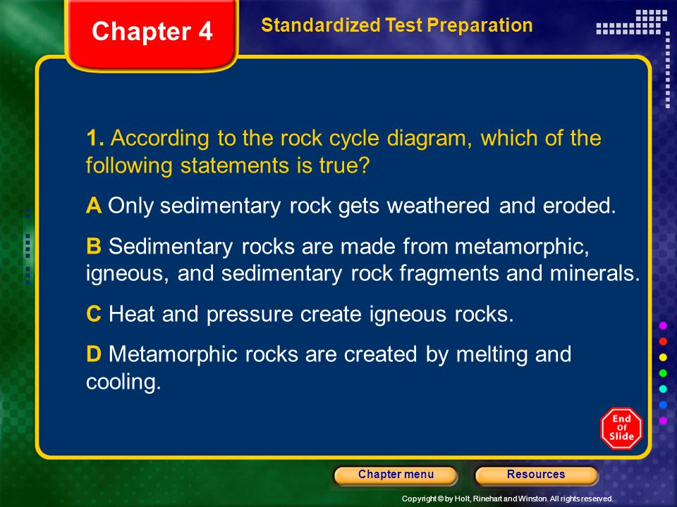 Copyright © by Holt, Rinehart and Winston. All rights reserved. ResourcesChapter menu 1. According to the rock cycle diagram, which of the following s