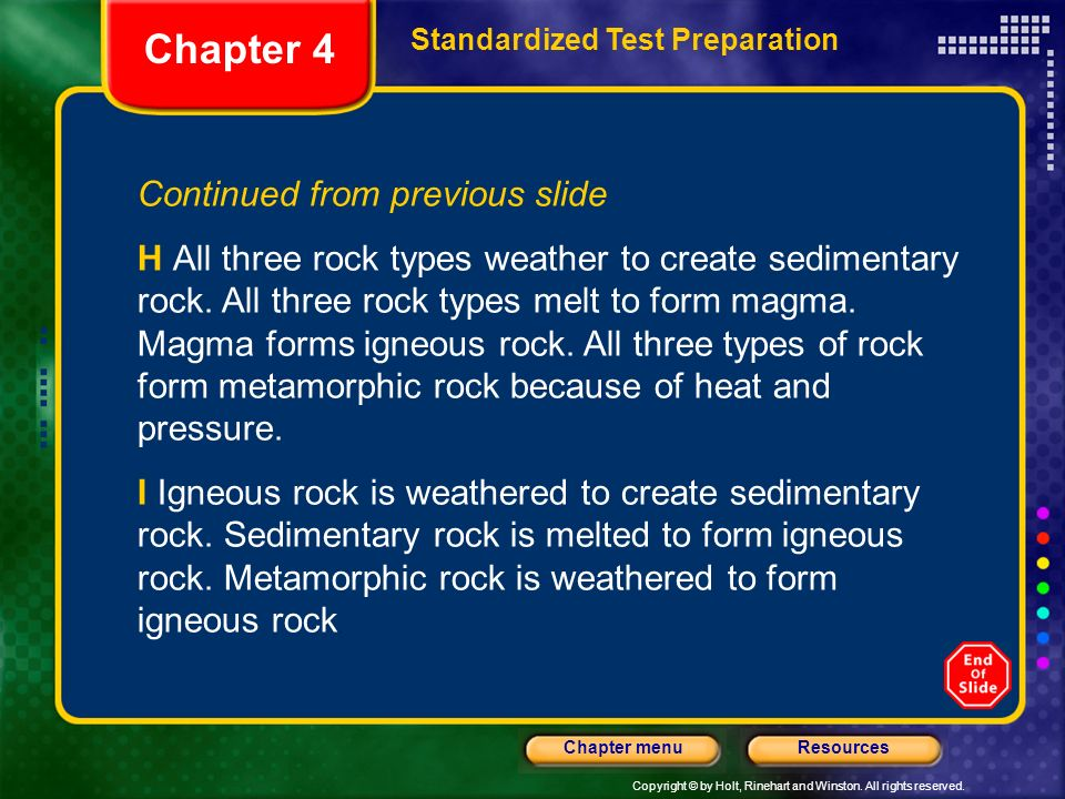 Copyright © by Holt, Rinehart and Winston. All rights reserved. ResourcesChapter menu Continued from previous slide H All three rock types weather to