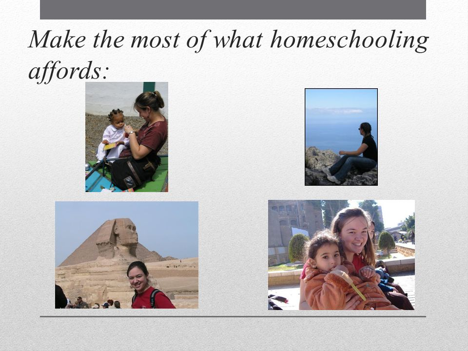 Make the most of what homeschooling affords: