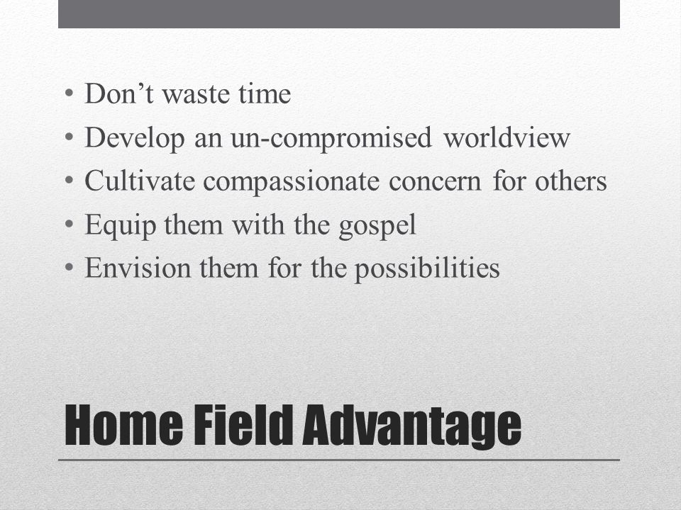 Home Field Advantage Dont waste time Develop an un-compromised worldview Cultivate compassionate concern for others Equip them with the gospel Envision them for the possibilities