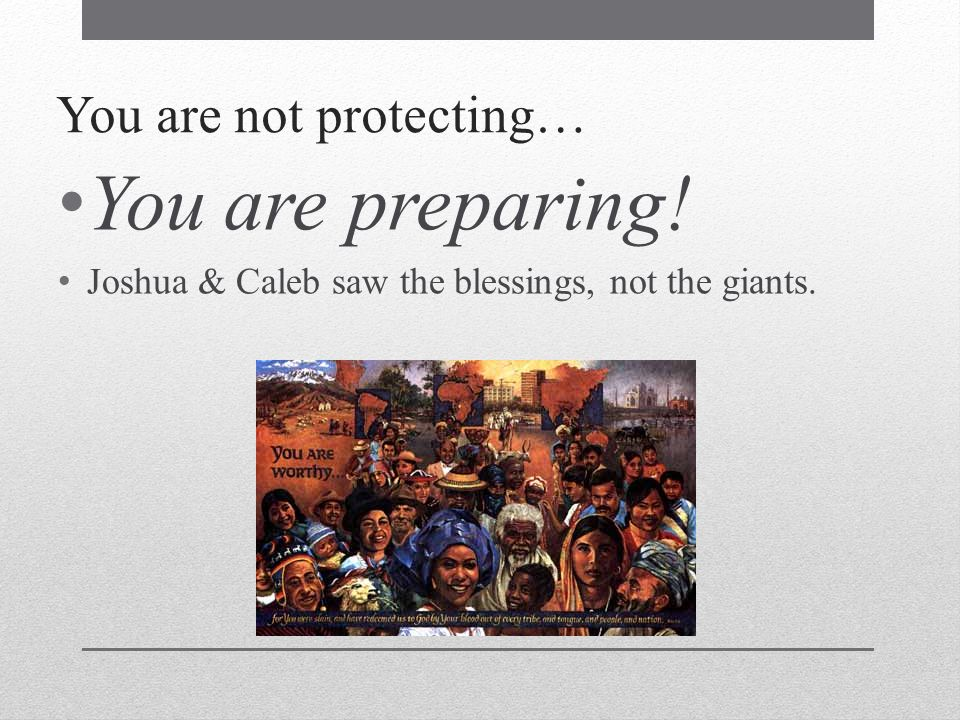 You are not protecting… You are preparing! Joshua & Caleb saw the blessings, not the giants.