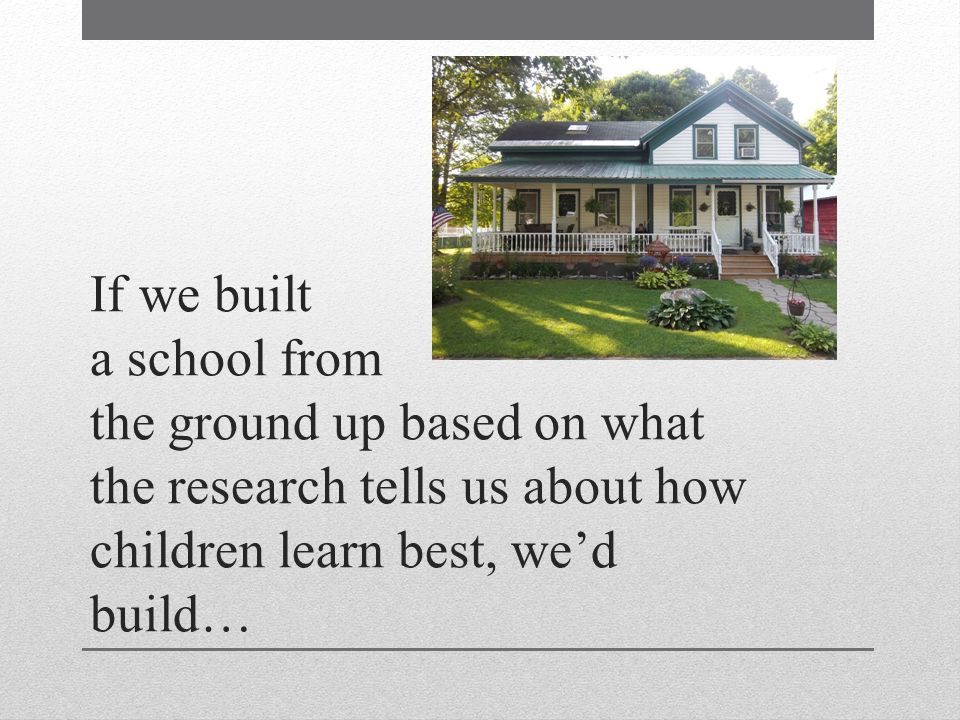 If we built a school from the ground up based on what the research tells us about how children learn best, wed build…