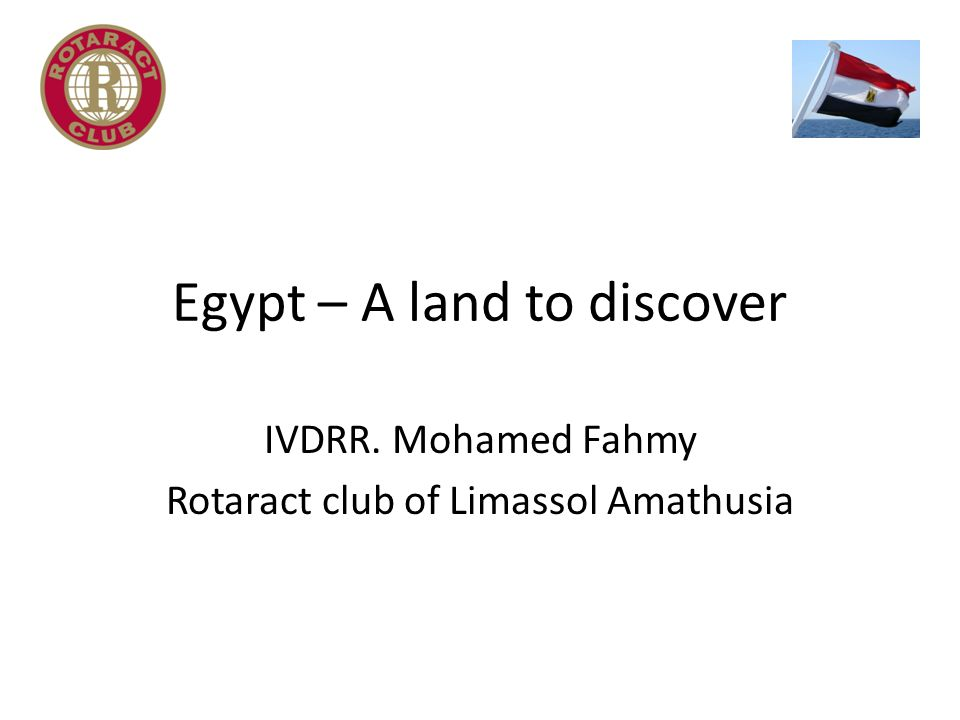 Egypt – A land to discover IVDRR. Mohamed Fahmy Rotaract club of Limassol Amathusia