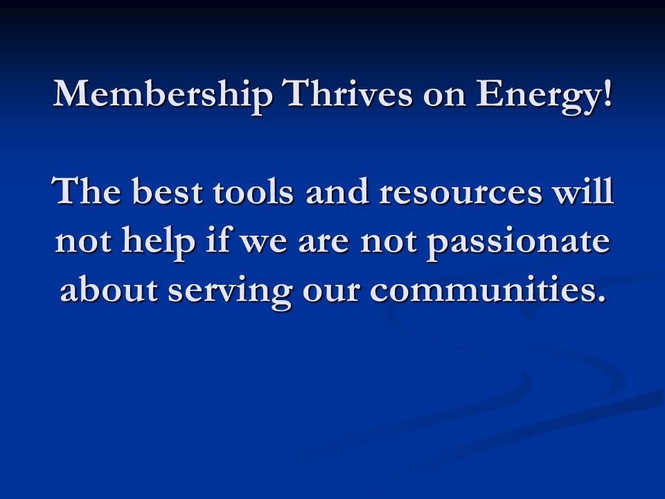 Membership Thrives on Energy! The best tools and resources will not help if we are not passionate about serving our communities.