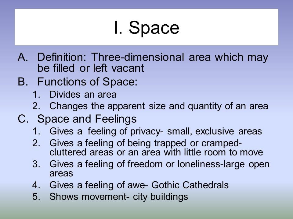 I. Space A.Definition: Three-dimensional area which may be filled or left vacant B.Functions of Space: 1.Divides an area 2.Changes the apparent size a