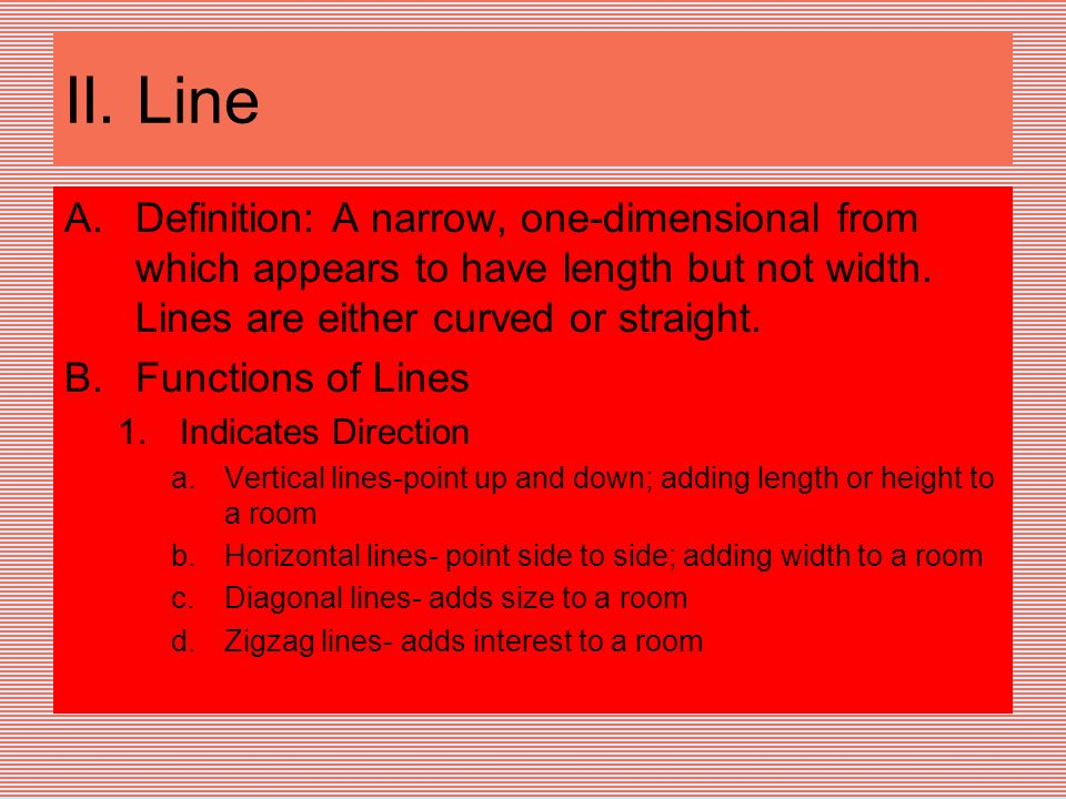 II. Line A.Definition: A narrow, one-dimensional from which appears to have length but not width. Lines are either curved or straight. B.Functions of