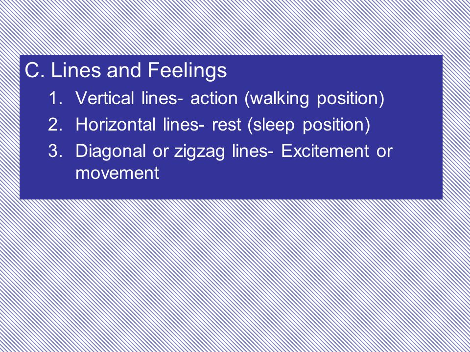 C. Lines and Feelings 1.Vertical lines- action (walking position) 2.Horizontal lines- rest (sleep position) 3.Diagonal or zigzag lines- Excitement or