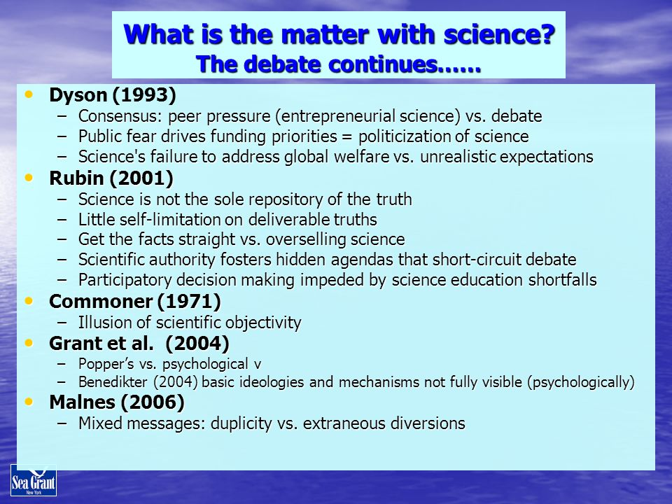 What is the matter with science? The debate continues…… Dyson (1993) –Consensus: peer pressure (entrepreneurial science) vs. debate –Public fear drive