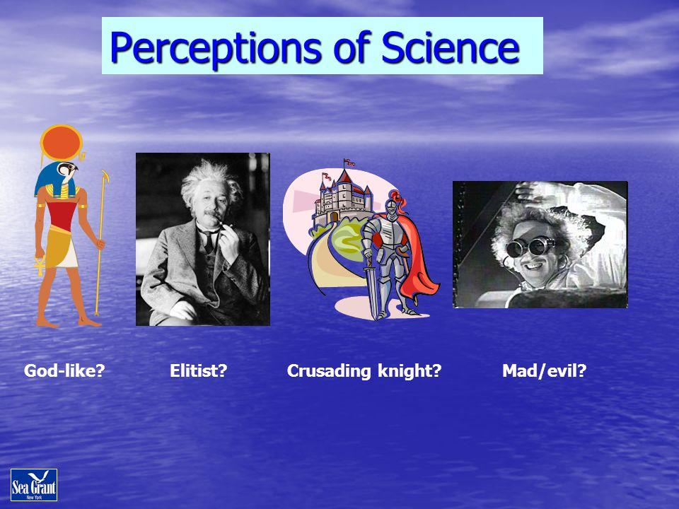 Perceptions of Science God-like? Elitist? Crusading knight? Mad/evil?